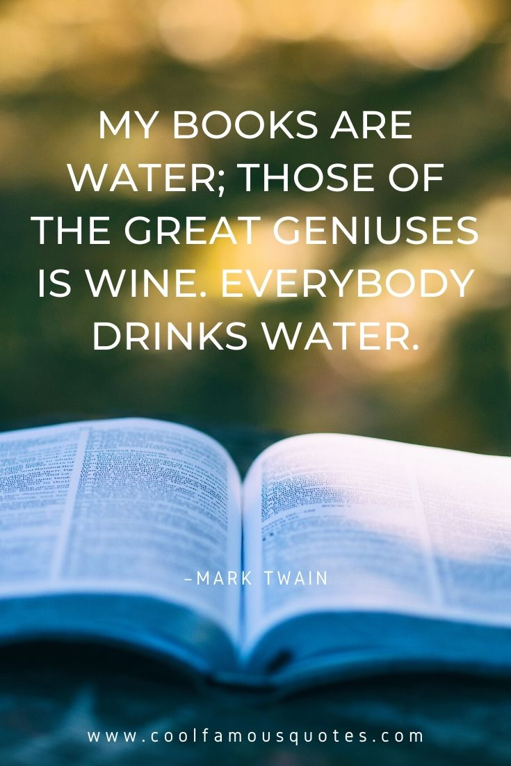 My books are water; those of the great geniuses is wine. Everybody drinks water.