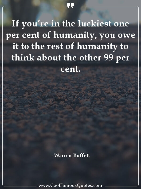 inspirational quotes - Image for quote : If you're in the luckiest one per cent of humanity, you owe it to the rest of humanity to think about the other 99 per cent.