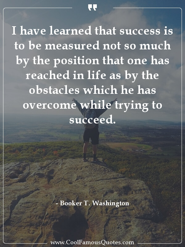 inspirational quotes - Image for quote : I have learned that success is to be measured not so much by the position that one has reached in life as by the obstacles which he has overcome while trying to succeed.