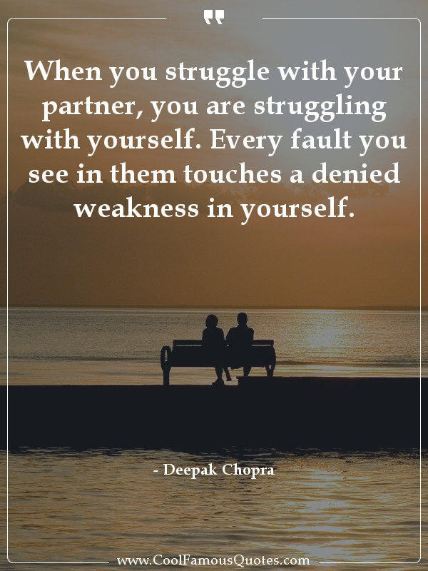When you struggle with your partner, you are struggling with yourself. Every fault you see in them touches a denied weakness in yourself.