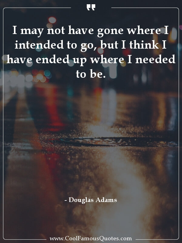 inspirational quotes - Image for quote : I may not have gone where I intended to go, but I think I have ended up where I needed to be.
