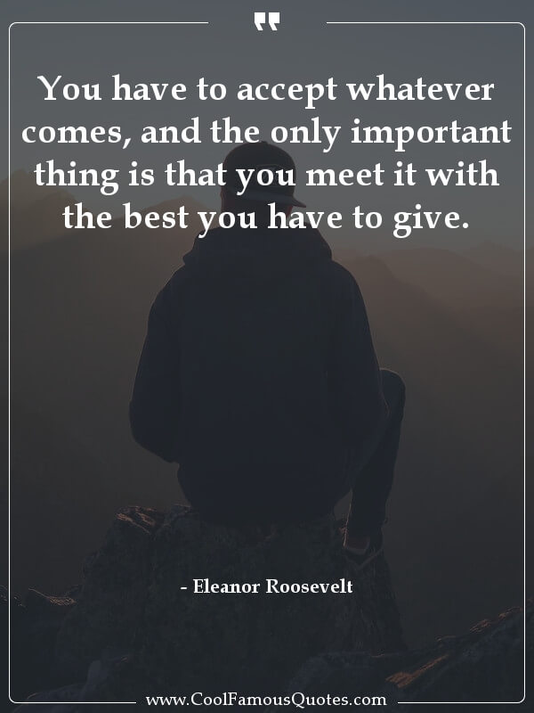 inspirational quotes - Image for quote : You have to accept whatever comes, and the only important thing is that you meet it with the best you have to give.
