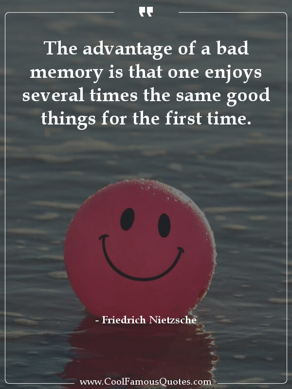 quote the advantage of a bad memory is that one