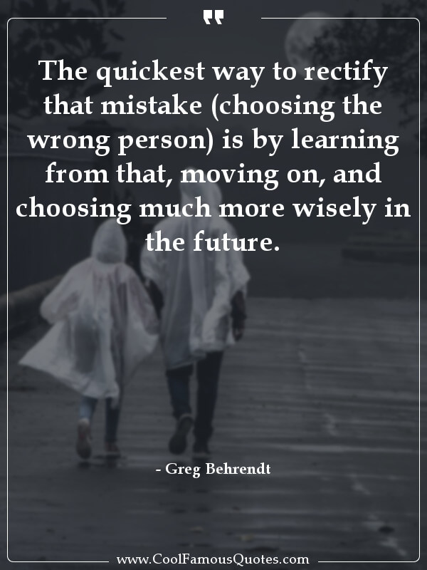 The quickest way to rectify that mistake (choosing the wrong person) is by learning from that, moving on, and choosing much more wisely in the future.