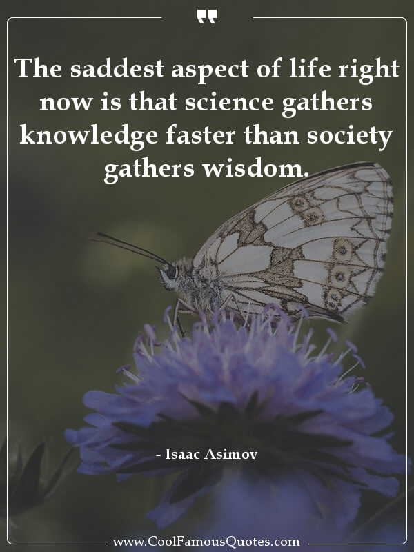 inspirational quotes - Image for quote : The saddest aspect of life right now is that science gathers knowledge faster than society gathers wisdom.