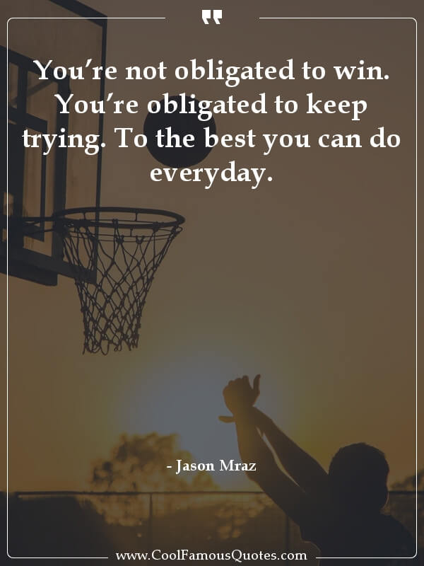 You're not obligated to win. You're obligated to keep trying. To the best you can do everyday.