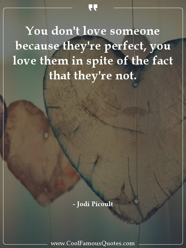 inspirational quotes - Image for quote : You don't love someone because they're perfect, you love them in spite of the fact that they're not.