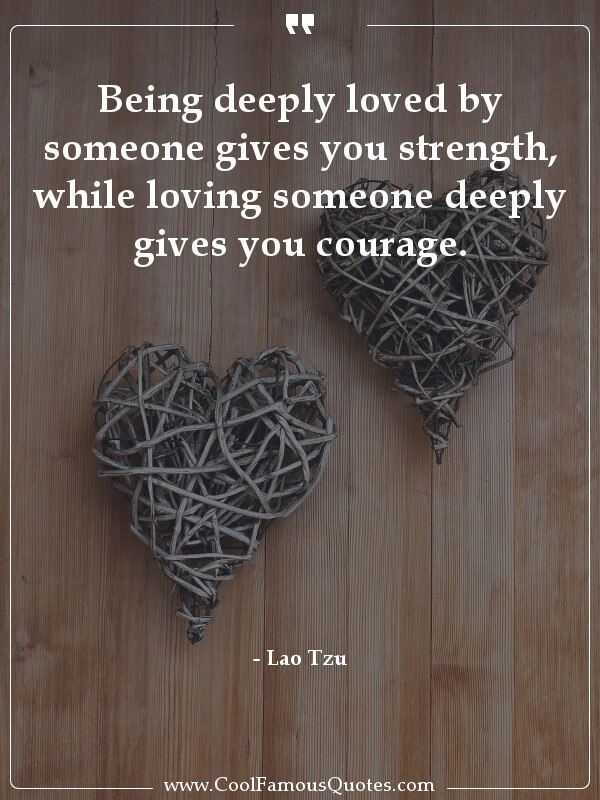 inspirational quotes - Image for quote : Being deeply loved by someone gives you strength, while loving someone deeply gives you courage.