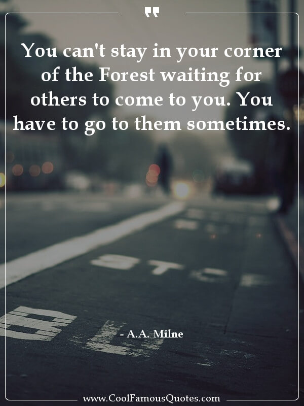 inspirational quotes - Image for quote : You can't stay in your corner of the Forest waiting for others to come to you. You have to go to them sometimes.