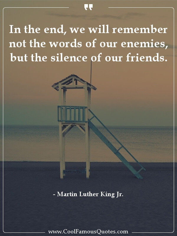 inspirational quotes - Image for quote : In the end, we will remember not the words of our enemies, but the silence of our friends.