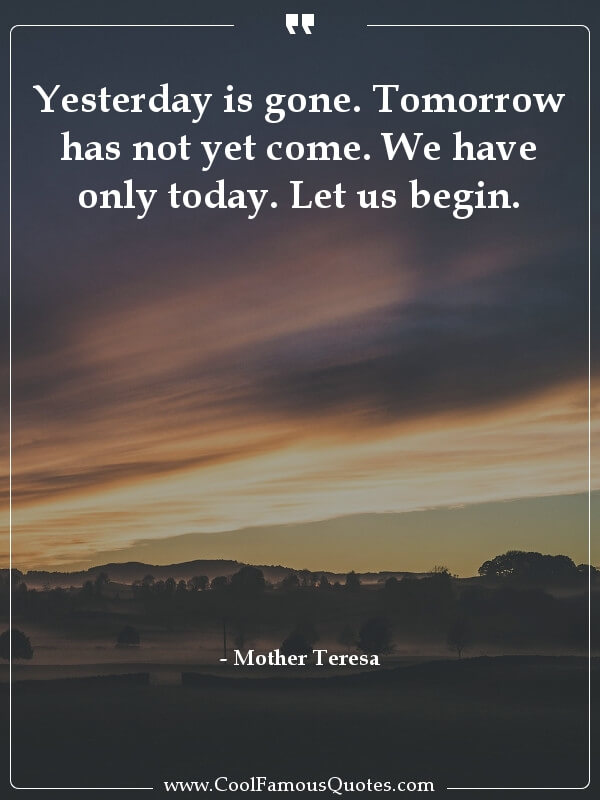 inspirational quotes - Image for quote : Yesterday is gone. Tomorrow has not yet come. We have only today. Let us begin.