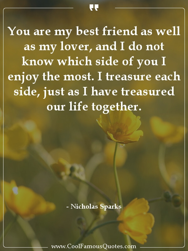 inspirational quotes - Image for quote : You are my best friend as well as my lover, and I do not know which side of you I enjoy the most. I treasure each side, just as I have treasured our life together.