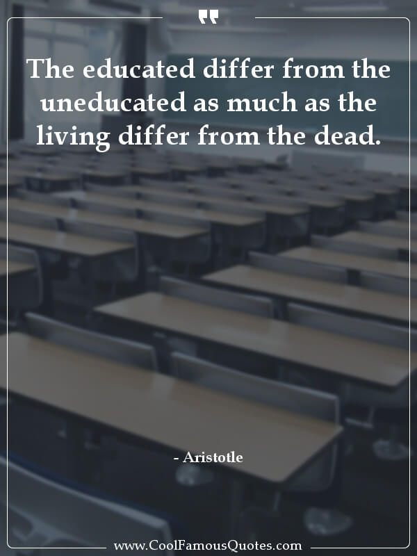inspirational quotes - Image for quote : The educated differ from the uneducated as much as the living differ from the dead.