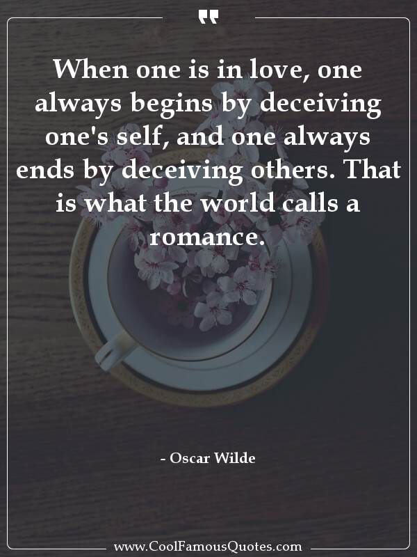 inspirational quotes - Image for quote : When one is in love, one always begins by deceiving one's self, and one always ends by deceiving others. That is what the world calls a romance.