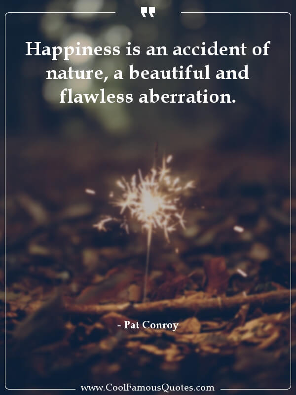 inspirational quotes - Image for quote : Happiness is an accident of nature, a beautiful and flawless aberration.