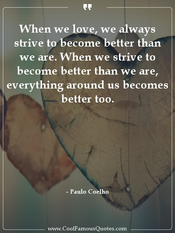 inspirational quotes - Image for quote : When we love, we always strive to become better than we are. When we strive to become better than we are, everything around us becomes better too.