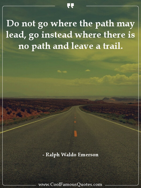 inspirational quotes - Image for quote : Do not go where the path may lead, go instead where there is no path and leave a trail.