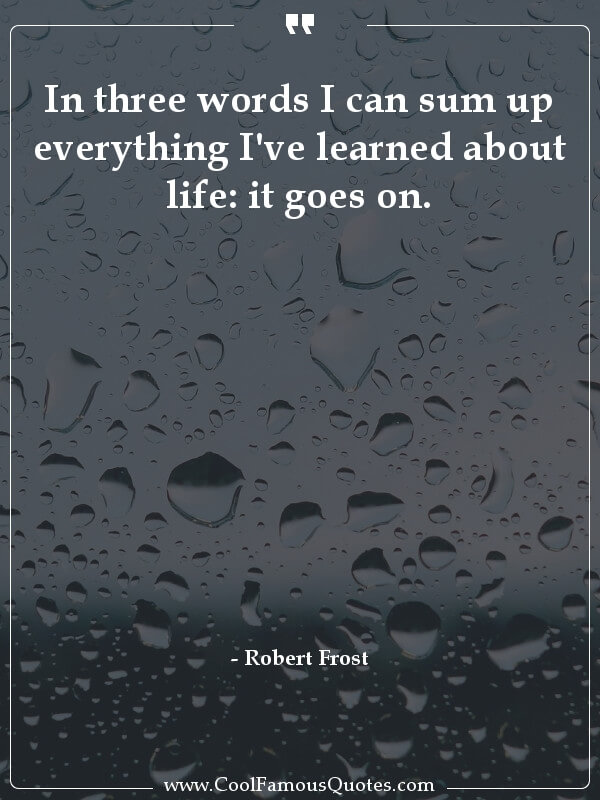 inspirational quotes - Image for quote : In three words I can sum up everything I've learned about life: it goes on.