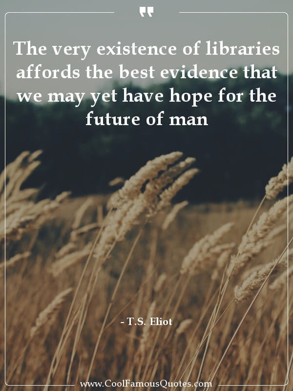 inspirational quotes - Image for quote : The very existence of libraries affords the best evidence that we may yet have hope for the future of man