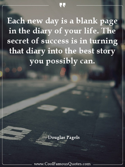 Each new day is a blank page in the diary of your life. The secret of success is in turning that diary into the best story you possibly can.