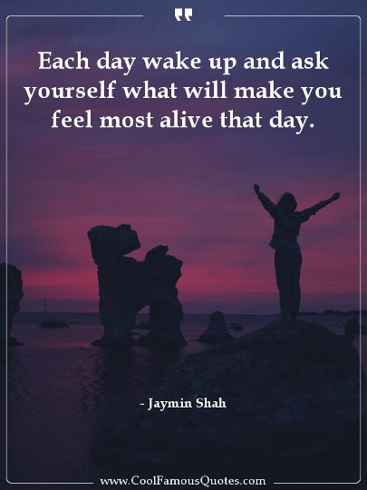 Each day wake up and ask yourself what will make you feel most alive that day.