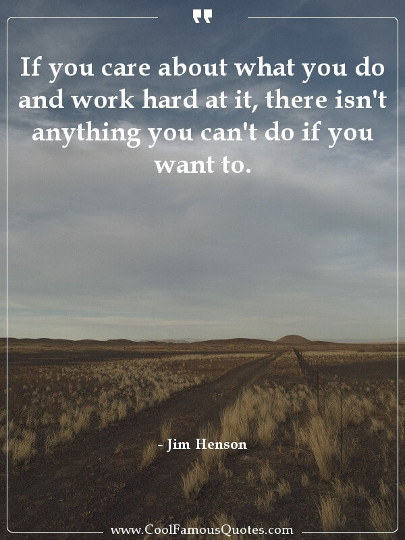 If you care about what you do and work hard at it, there isn't anything you can't do if you want to.
