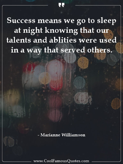 Success means we go to sleep at night knowing that our talents and ablities were used in a way that served others.
