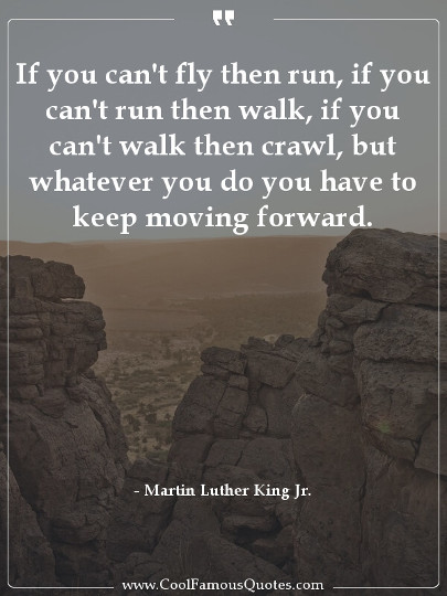 If you can't fly then run, if you can't run then walk, if you can't walk then crawl, but whatever you do you have to keep moving forward.