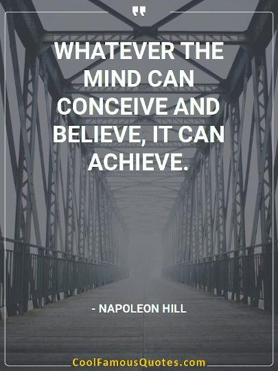 Whatever the mind can conceive and believe, it can achieve.