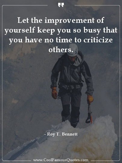 Let the improvement of yourself keep you so busy that you have no time to criticize others.