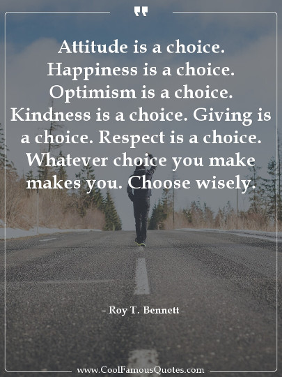 Attitude is a choice. Happiness is a choice. Optimism is a choice. Kindness is a choice. Giving is a choice. Respect is a choice.