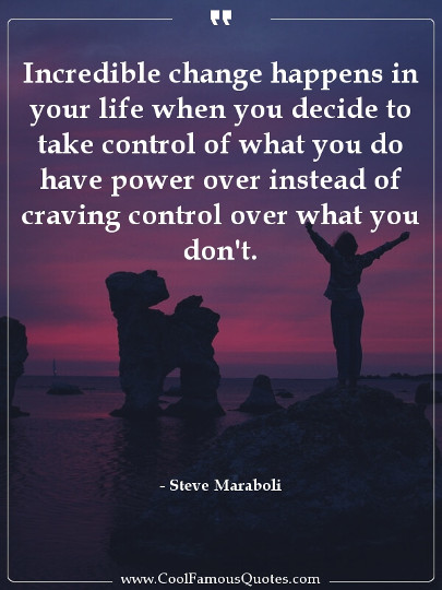 Incredible change happens in your life when you decide to take control of what you do have power over instead of craving control over what you don't.