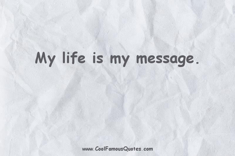 short quotes - : My life is my message.