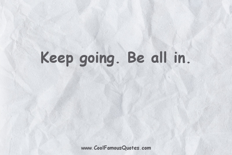 short quotes - : Keep going. Be all in.