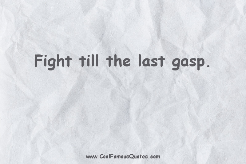 short quotes - : Fight till the last gasp.