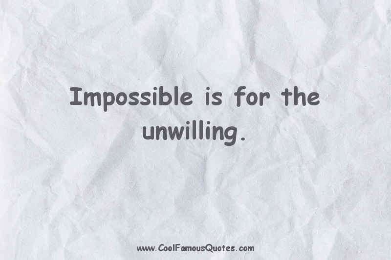 short quotes - : Impossible is for the unwilling.