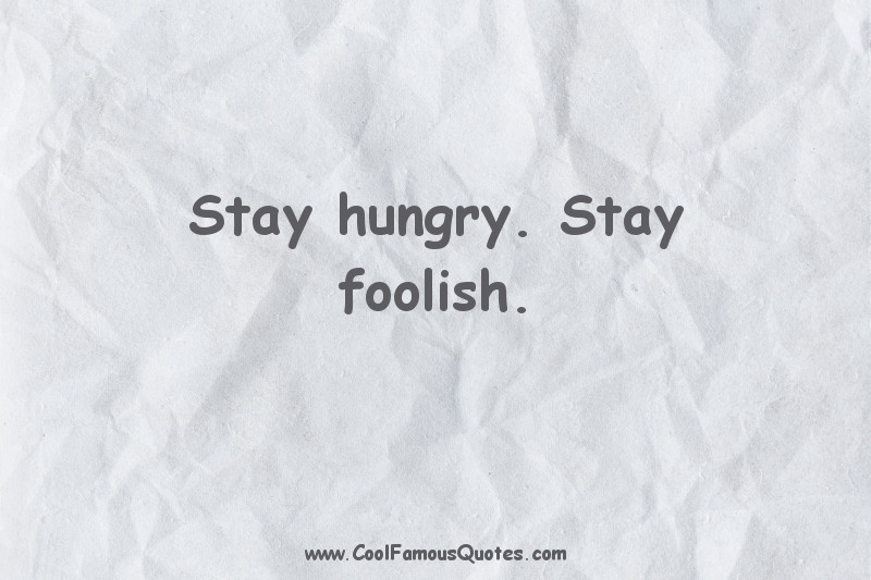 short quotes - : Stay hungry. Stay foolish.