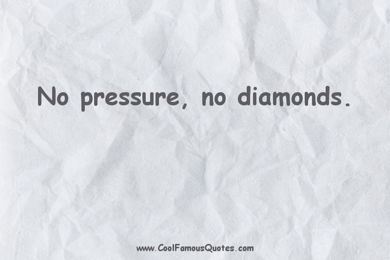short quotes - : No pressure, no diamonds.
