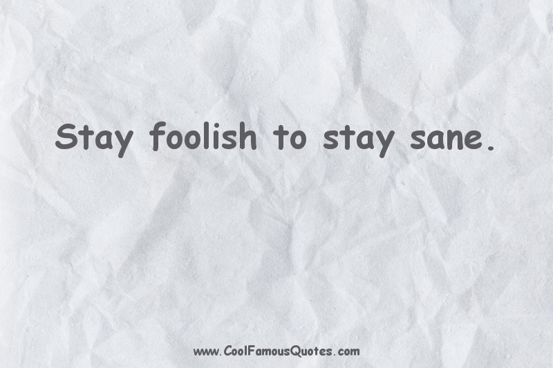 short quotes - : Stay foolish to stay sane.