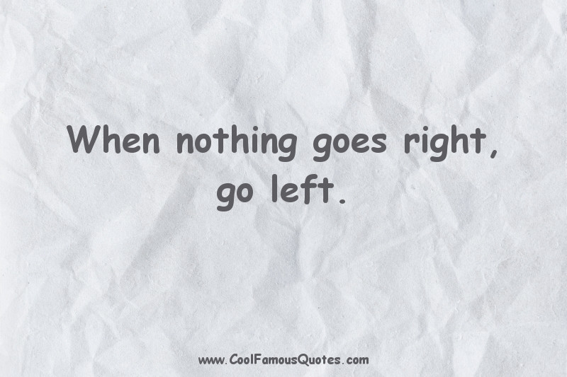 short quotes - : When nothing goes right, go left.