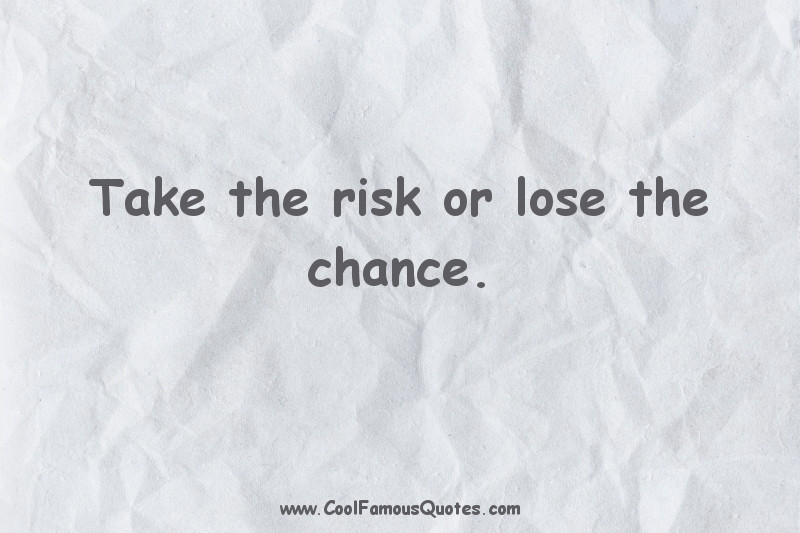 short quotes - : Take the risk or lose the chance.
